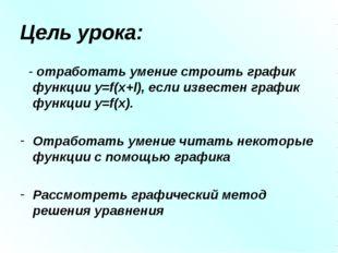 Цель урока: - отработать умение строить график функции y=f(x+l), если известе