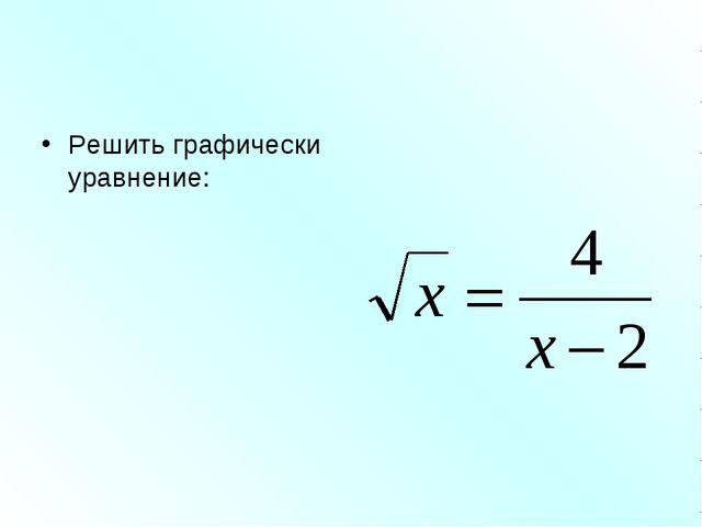Решить графически уравнение: