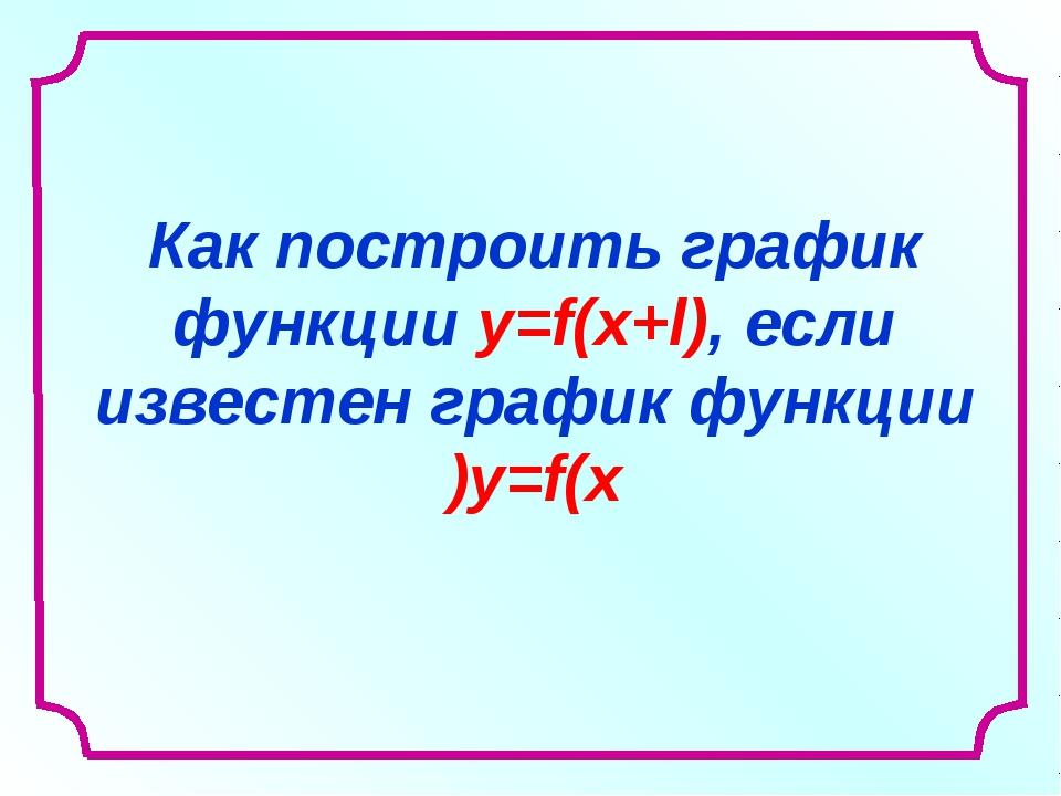 Как построить график функции y=f(x+l), если известен график функции y=f(x)