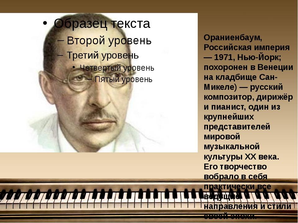 И́горь Фёдорович Страви́нский ( [1882, Ораниенбаум, Российская империя — 197...