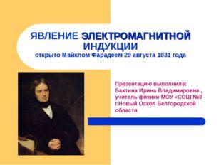 ЯВЛЕНИЕ ЭЛЕКТРОМАГНИТНОЙ ИНДУКЦИИ открыто Майклом Фарадеем 29 августа 1831 го