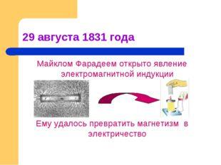 29 августа 1831 года Майклом Фарадеем открыто явление электромагнитной индукц