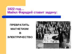 1822 год… Майкл Фарадей ставит задачу: ПРЕВРАТИТЬ МАГНЕТИЗМ В ЭЛЕКТРИЧЕСТВО