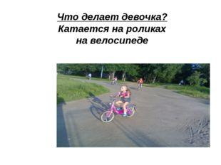 Что делает девочка? Катается на роликах на велосипеде