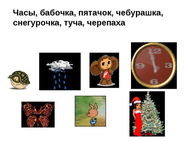Часы, бабочка, пятачок, чебурашка, снегурочка, туча, черепаха