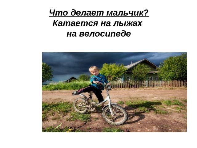 Что делает мальчик? Катается на лыжах на велосипеде