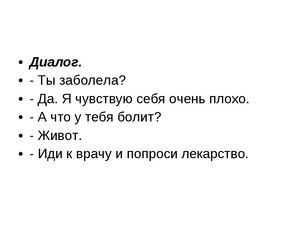 Диалог. - Ты заболела? - Да. Я чувствую себя очень плохо. - А что у тебя боли...