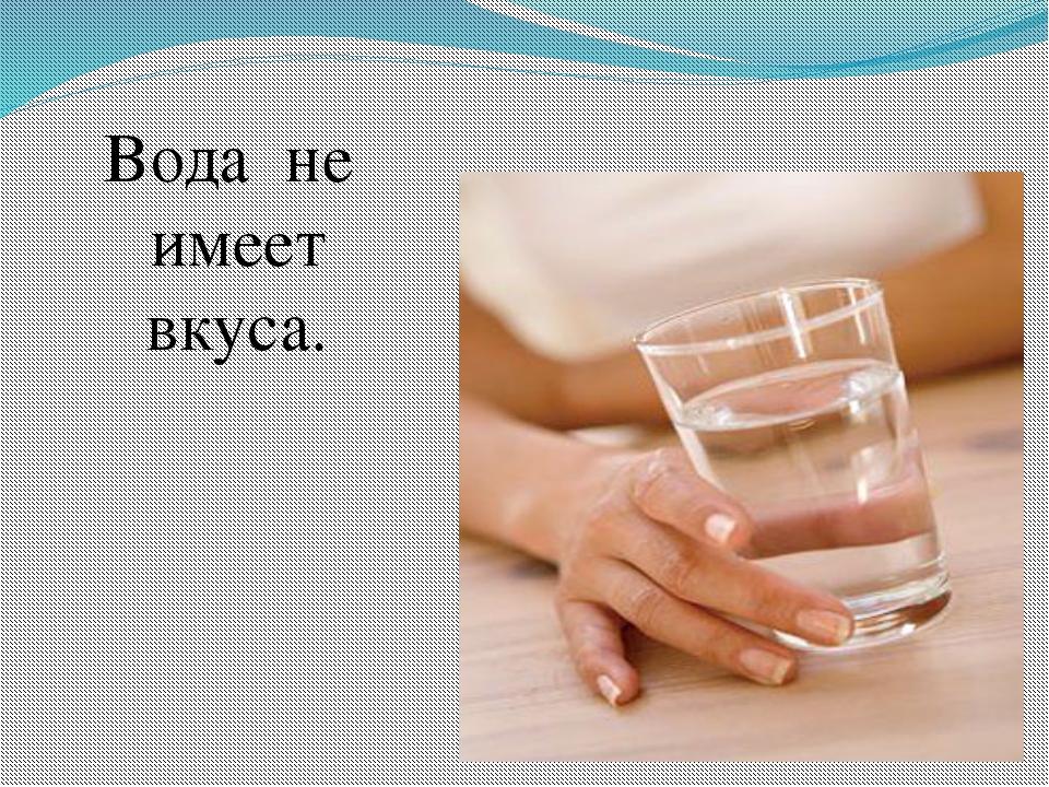 Вода не имеет вкуса.