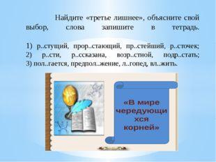 Найдите «третье лишнее», объясните свой выбор, слова запишите в тетрадь. 1)
