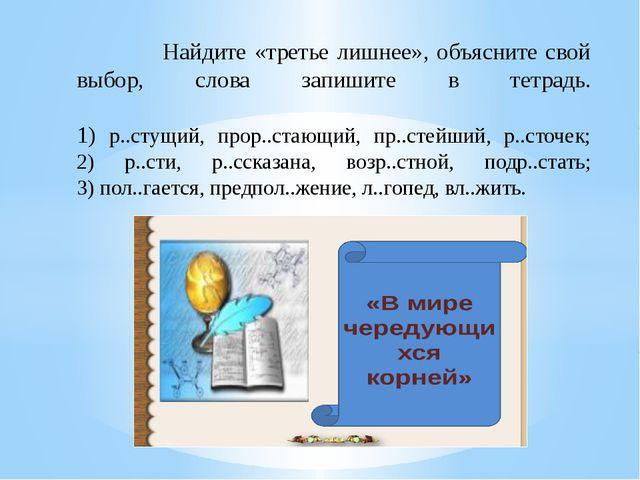 Найдите «третье лишнее», объясните свой выбор, слова запишите в тетрадь. 1)...