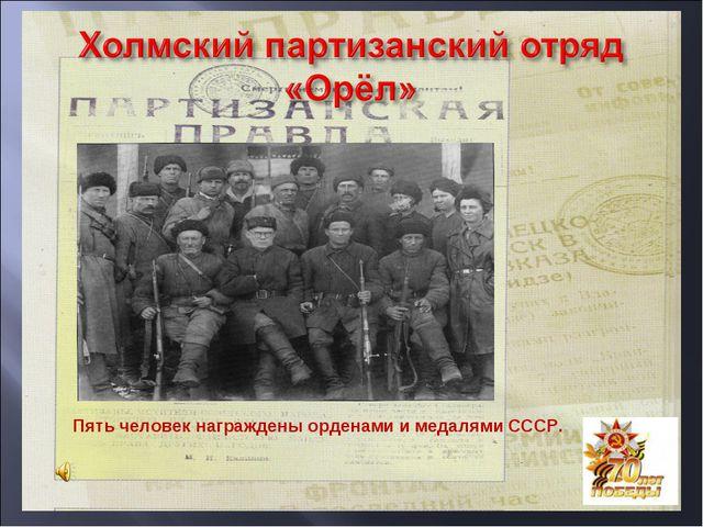 Пять человек награждены орденами и медалями СССР.