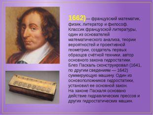 Блез Паска́ль (1623-1662)— французский математик, физик, литератор и философ.