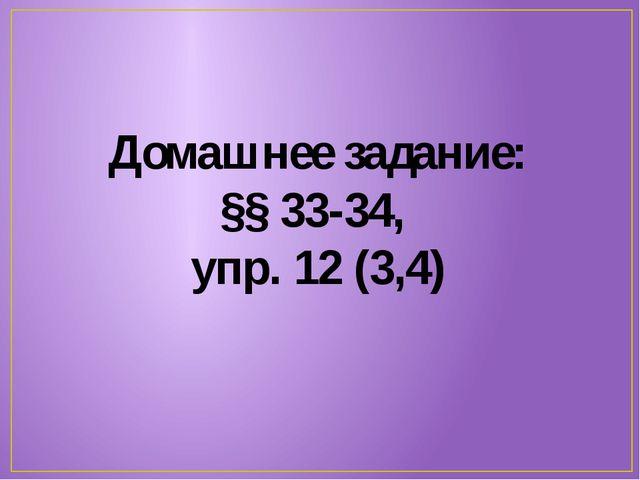 Домашнее задание: §§ 33-34, упр. 12 (3,4)