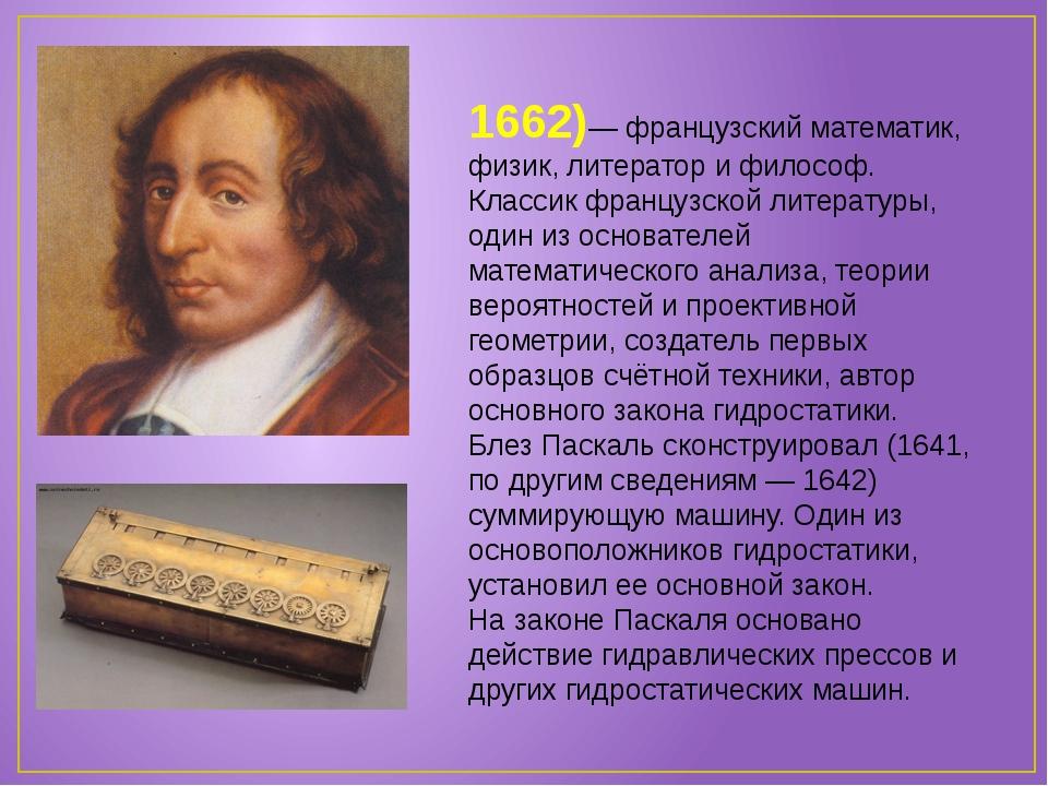 Блез Паска́ль (1623-1662)— французский математик, физик, литератор и философ....