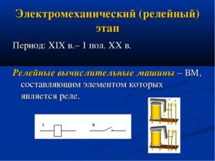 Электромеханический (релейный) этап Период: XIX в.– 1 пол. XX в. Релейные выч