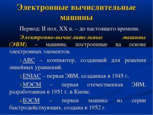Электронные вычислительные машины Период: II пол. XX в. – до настоящего време