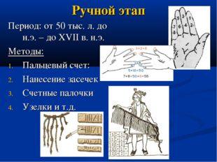 Ручной этап Период: от 50 тыс. л. до н.э. – до XVII в. н.э. Методы: Пальцевый