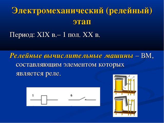 Электромеханический (релейный) этап Период: XIX в.– 1 пол. XX в. Релейные выч...