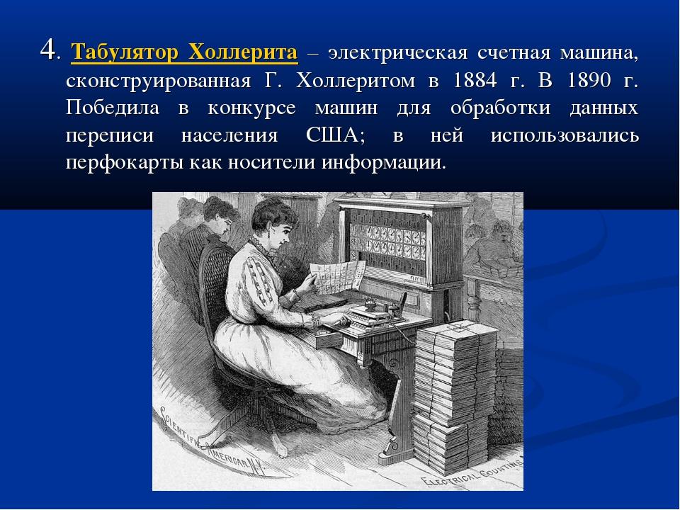 4. Табулятор Холлерита – электрическая счетная машина, сконструированная Г. Х...