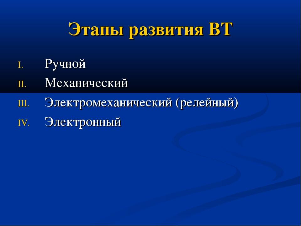 Этапы развития ВТ Ручной Механический Электромеханический (релейный) Электрон...