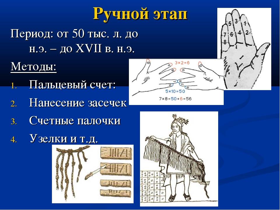 Ручной этап Период: от 50 тыс. л. до н.э. – до XVII в. н.э. Методы: Пальцевый...