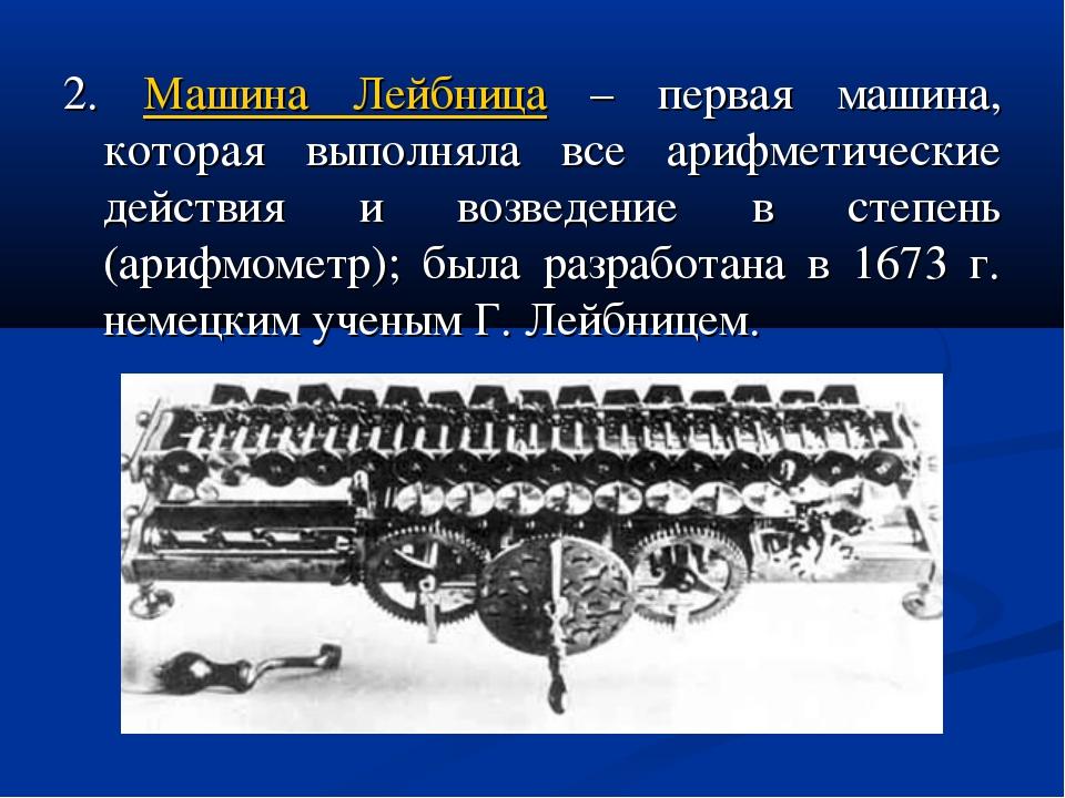 2. Машина Лейбница – первая машина, которая выполняла все арифметические дейс...