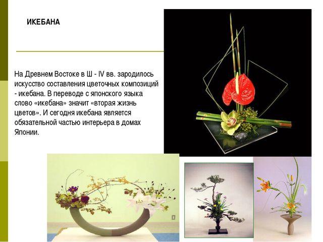 На Древнем Востоке в Ш - IV вв. зародилось искусство составления цветочных ко...