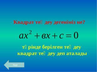 Квадрат теңдеу дегеніміз не? түрінде берілген теңдеу квадрат теңдеу деп атала