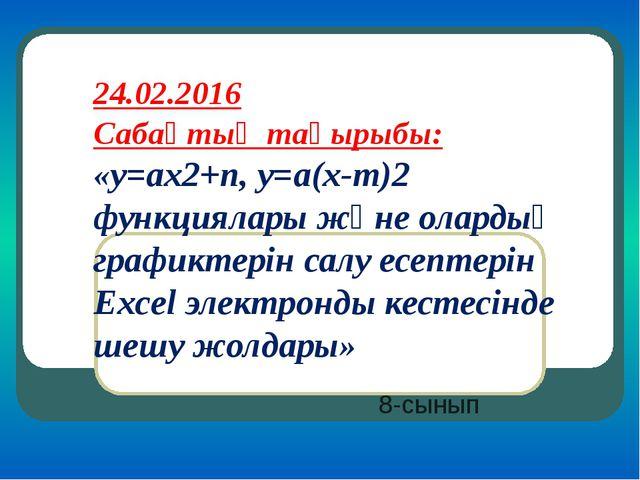 24.02.2016 Сабақтың тақырыбы: «y=ax2+n, y=a(x-m)2 функциялары және олардың гр...