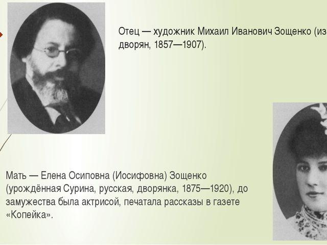 Отец — художник Михаил Иванович Зощенко (из полтавских дворян, 1857—1907). Ма...