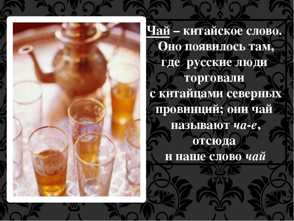 Чай – китайское слово. Оно появилось там, где русские люди торговали с китайц...