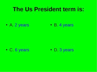 The Us President term is: A. 2 years B. 4 years C. 6 years D. 3 years