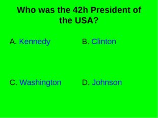 Who was the 42h President of the USA? A. Kennedy B. Clinton C. Washington D.