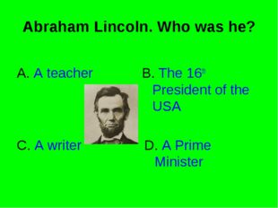 Abraham Lincoln. Who was he? A. A teacher B. The 16th President of the USA C.