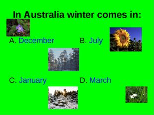 In Australia winter comes in: A. December B. July C. January D. March