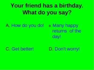 Your friend has a birthday. What do you say? A. How do you do! B. Many happy