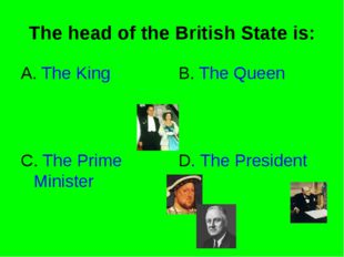 The head of the British State is: A. The King B. The Queen C. The Prime Minis