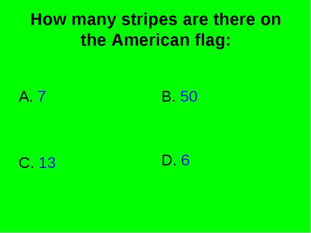 How many stripes are there on the American flag: A. 7 B. 50 C. 13 D. 6
