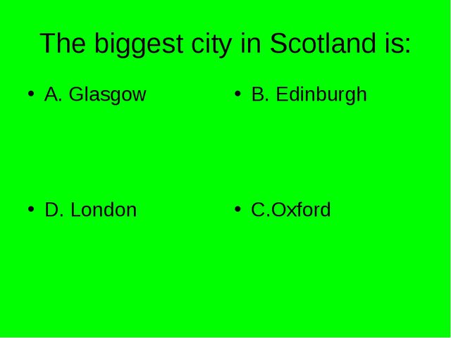 The biggest city in Scotland is: A. Glasgow B. Edinburgh D. London C.Oxford