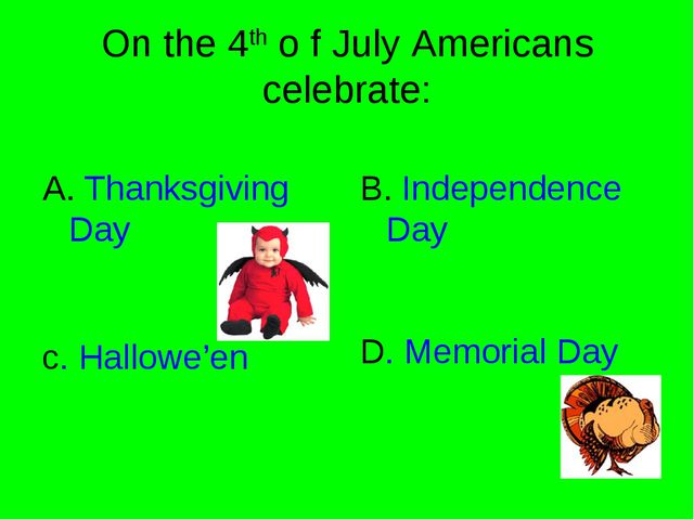 On the 4th o f July Americans celebrate: A. Thanksgiving Day B. Independence...