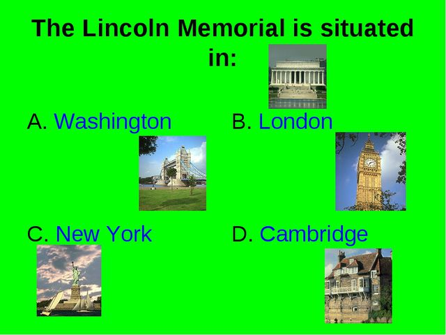 The Lincoln Memorial is situated in: A. Washington B. London C. New York D. C...