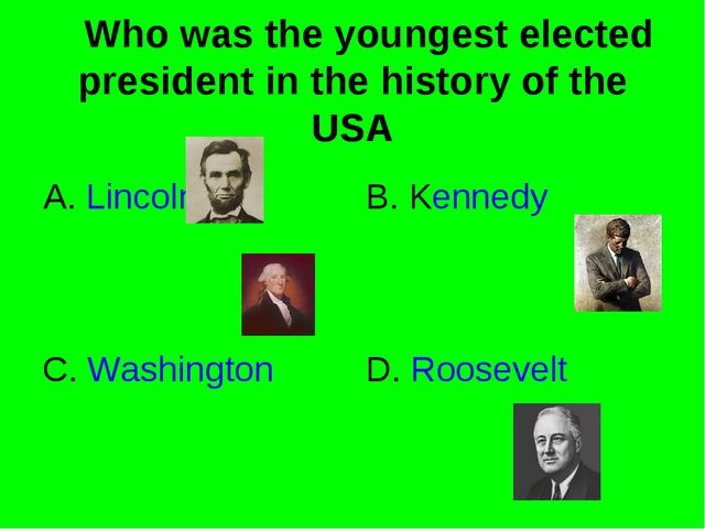 Who was the youngest elected president in the history of the USA A. Lincoln...