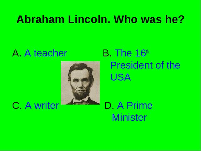 Abraham Lincoln. Who was he? A. A teacher B. The 16th President of the USA C....