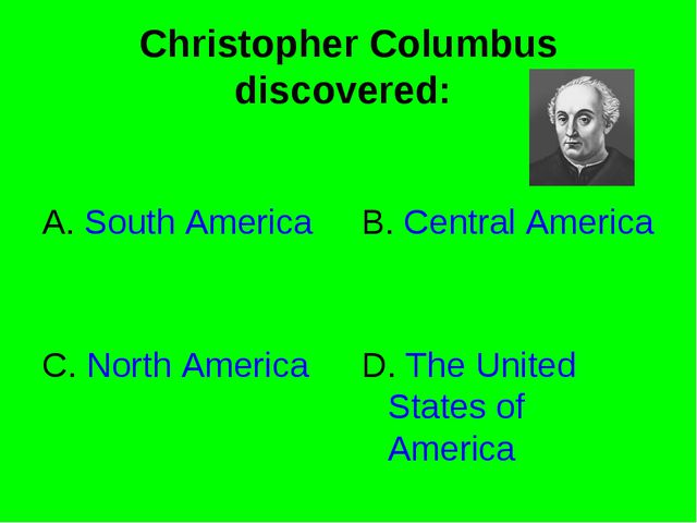 Christopher Columbus discovered: A. South America B. Central America C. North...