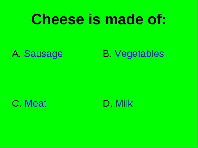 Cheese is made of: A. Sausage B. Vegetables C. Meat D. Milk