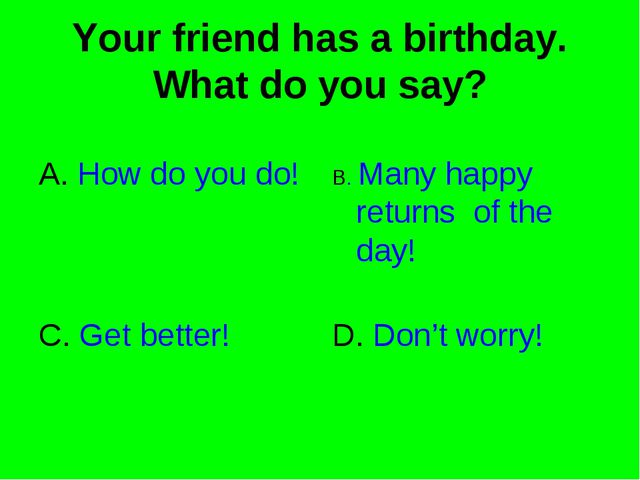 Your friend has a birthday. What do you say? A. How do you do! B. Many happy...