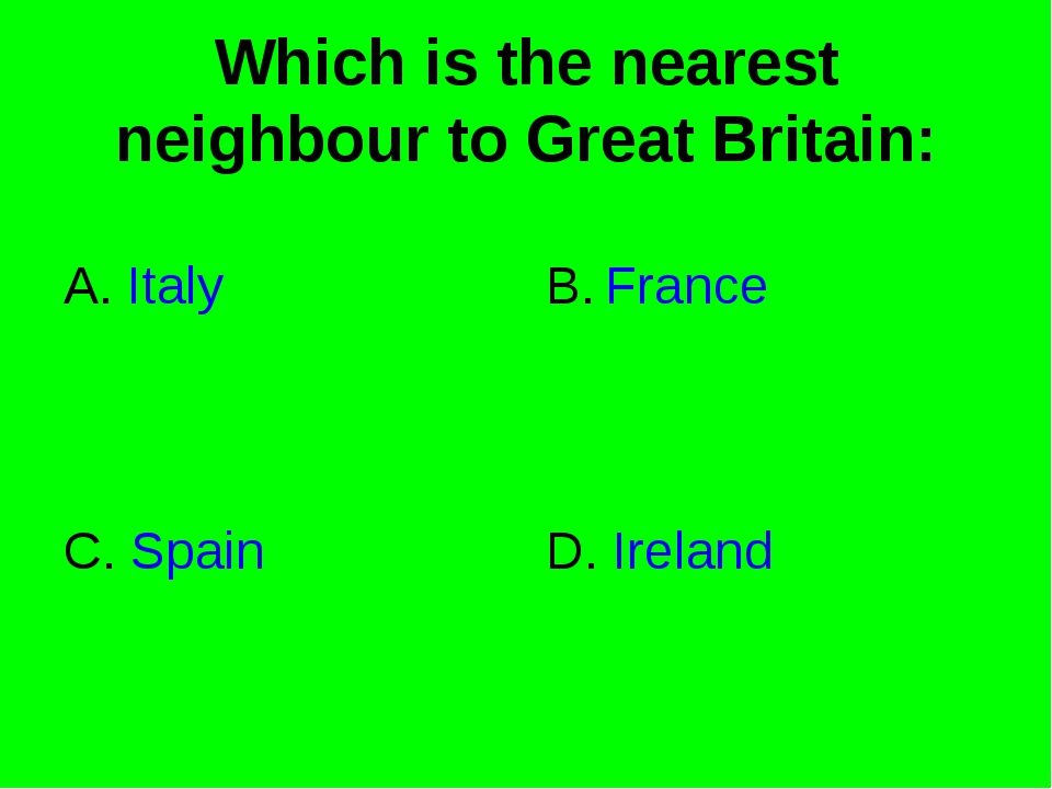 Which is the nearest neighbour to Great Britain: A. Italy B. France C. Spain...