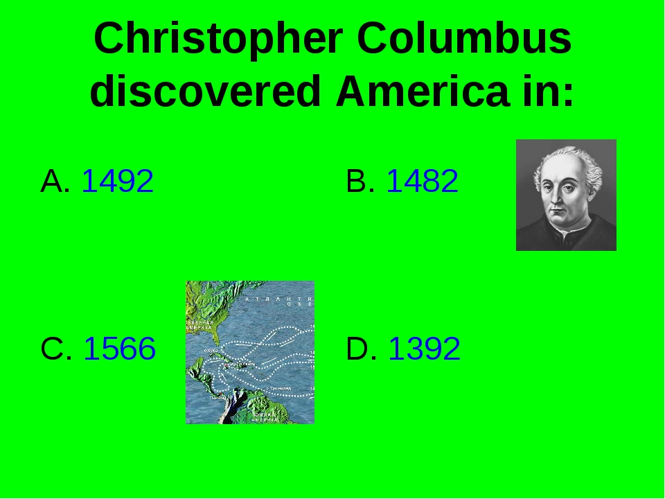 Christopher Columbus discovered America in: A. 1492 B. 1482 D. 1392 C. 1566