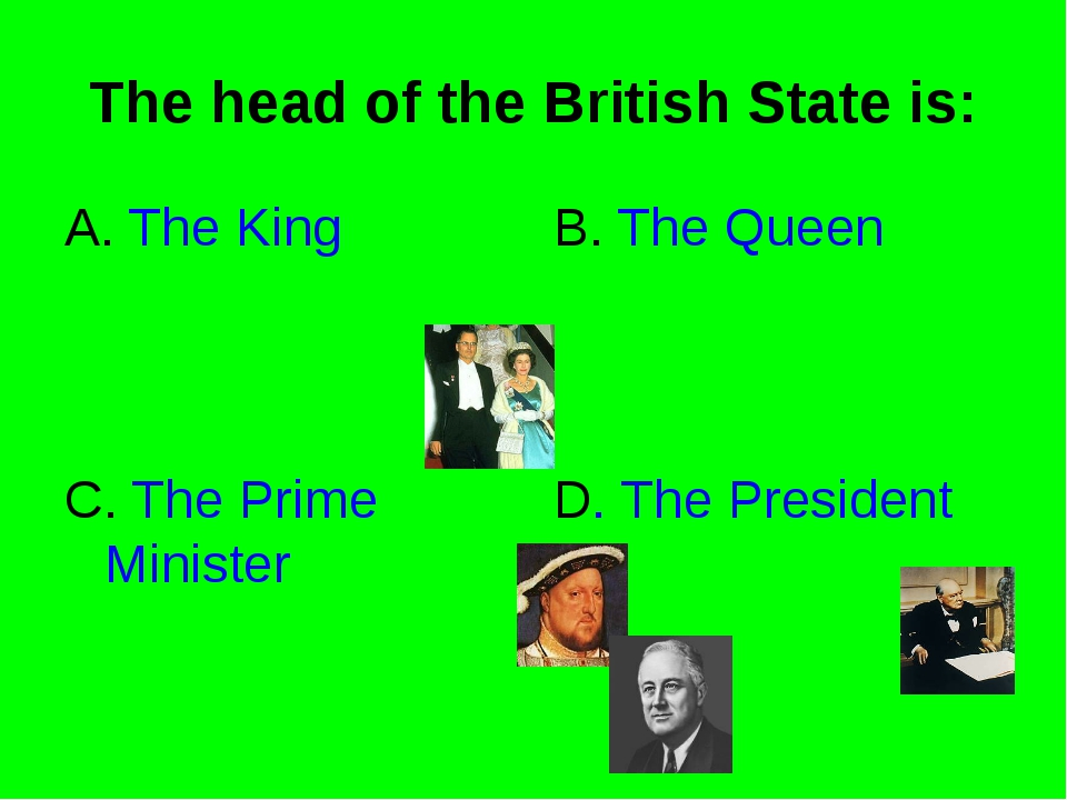 The head of the British State is: A. The King B. The Queen C. The Prime Minis...