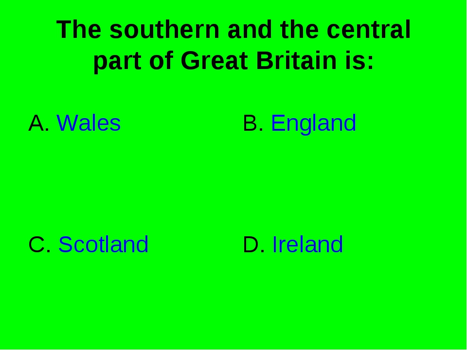 The southern and the central part of Great Britain is: A. Wales B. England C....